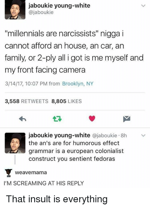 """Front Facing Camera: jaboukie young-white  ajaboukie  """"millennials are narcissists"""" nigga i  cannot afford an house, ancar, an  family, or 2-ply all i got is me myself and  my front facing camera  3/14/17, 10:07 PM from Brooklyn, NY  3,558  RETWEETS 8,805  LIKES  jaboukie young-white ajaboukie 8h  the an's are for humorous effect  grammar is a european colonialist  construct you sentient fedoras  Weave mama  I'M SCREAMING AT HIS REPLY That insult is everything"""