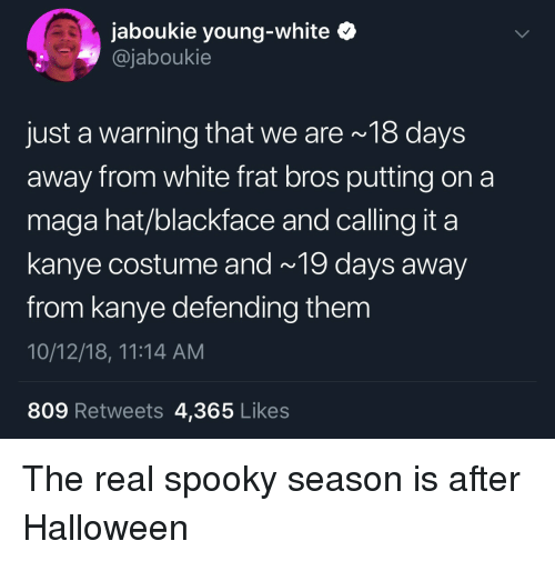 Blackface: jaboukie young-white  @jaboukie  just a warning that we are 18 days  away from white frat bros putting on a  maga hat/blackface and calling it a  kanye costume and~ 19 days away  from kanye defending them  10/12/18, 11:14 AM  809 Retweets 4,365 Likes The real spooky season is after Halloween