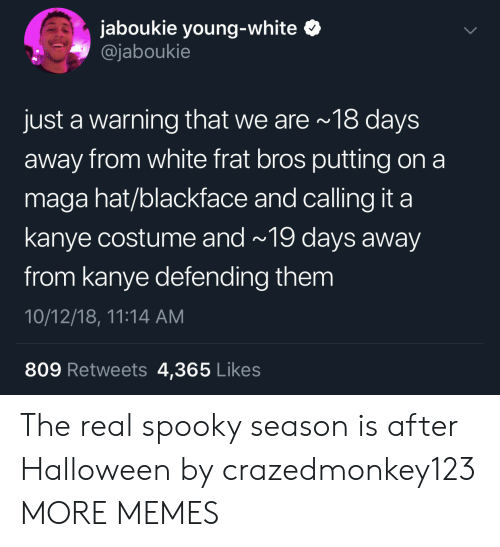 Blackface: jaboukie young-white  @jaboukie  just a warning that we are 18 days  away from white frat bros putting on a  maga hat/blackface and calling it a  kanye costume and~ 19 days away  from kanye defending them  10/12/18, 11:14 AM  809 Retweets 4,365 Likes The real spooky season is after Halloween by crazedmonkey123 MORE MEMES