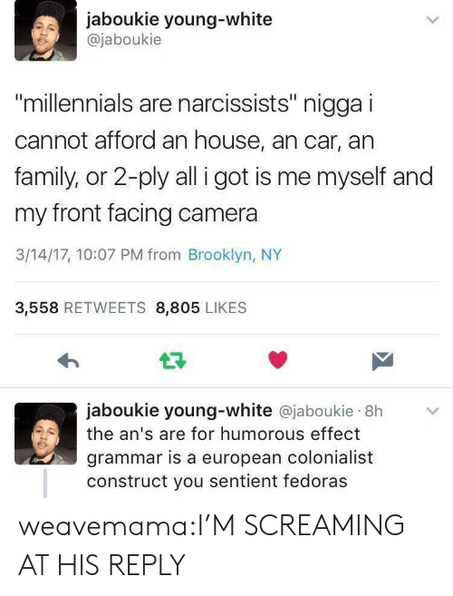 """fedoras: jaboukie young-white  @jaboukie  millennials are narcissists"""" nigga i  cannot afford an house, an car, an  family, or 2-ply all i got is me myself and  my front facing camera  3/14/17, 10:07 PM from Brooklyn, NY  3,558 RETWEETS 8,805 LIKES  jaboukie young-white @jaboukie 8h  the an's are for humorous effect  grammar is a european colonialist  construct you sentient fedoras weavemama:I'M SCREAMING AT HIS REPLY"""