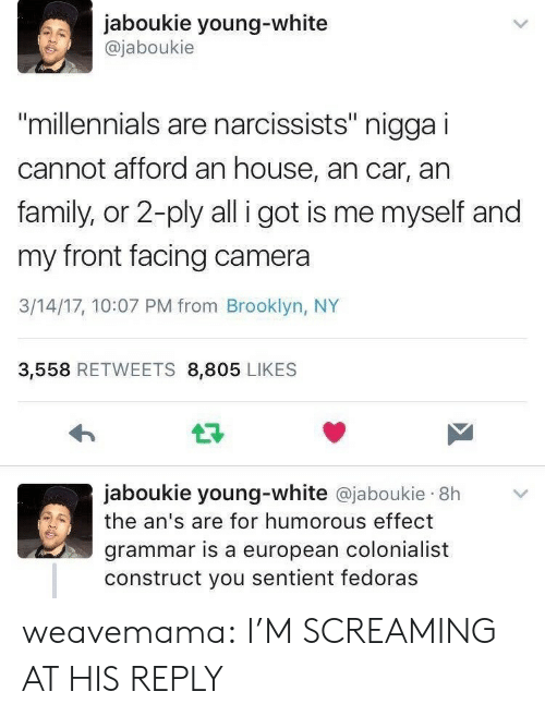 """Front Facing Camera: jaboukie young-white  @jaboukie  millennials are narcissists"""" nigga i  cannot afford an house, an car, an  family, or 2-ply all i got is me myself and  my front facing camera  3/14/17, 10:07 PM from Brooklyn, NY  3,558 RETWEETS 8,805 LIKES  jaboukie young-white @jaboukie 8h  the an's are for humorous effect  grammar is a european colonialist  construct you sentient fedoras weavemama: I'M SCREAMING AT HIS REPLY"""
