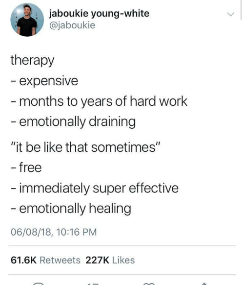 "Be Like, Work, and Free: jaboukie young-white  @jaboukie  therapy  - expensive  months to years of hard work  emotionally draining  ""it be like that sometimes""  free  - immediately super effective  - emotionally healing  06/08/18, 10:16 PM  61.6K Retweets 227K Likes"