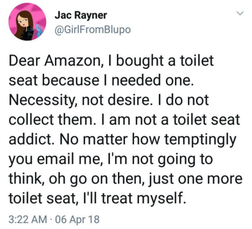Amazon, Email, and Necessity: Jac Ravner  @GirlFromBlupo  Dear Amazon, I bought a toilet  seat because I needed one.  Necessity, not desire. I do not  collect them. I am not a toilet seat  addict. No matter how temptingly  you email me, I'm not going to  think, oh go on then, just one more  toilet seat, l'll treat myself  3:22 AM 06 Apr 18