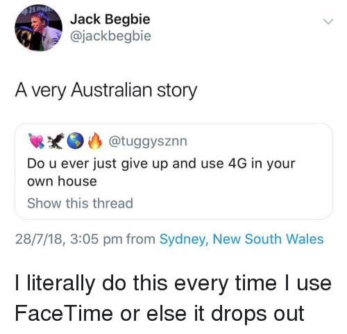 Just Give Up: Jack Begbie  @jackbegbie  A very Australian story  @tuggysznn  Do u ever just give up and use 4G in your  own house  Show this thread  28/7/18, 3:05 pm from Sydney, New South Wales I literally do this every time I use FaceTime or else it drops out