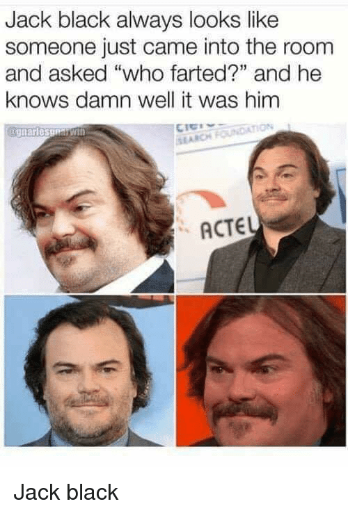 """Farted: Jack black always looks like  someone just came into the room  and asked """"who farted?"""" and he  knows damn well it was him  SI ARCH  ACTEL Jack black"""