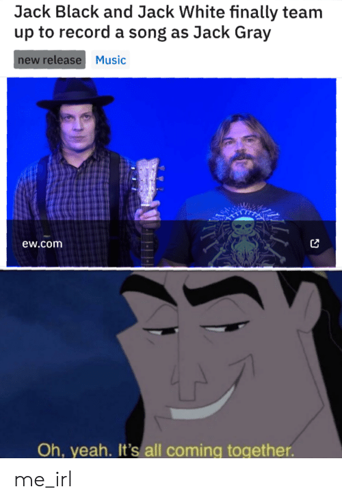 Music, Yeah, and Black: Jack Black and Jack White finally team  up to record a song as Jack Gray  new release Music  ew.com  Oh, yeah. It's all coming together. me_irl