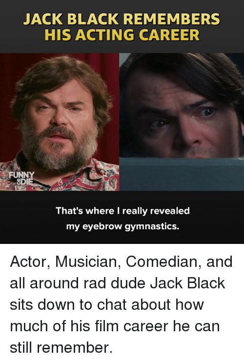 Dank, Dude, and Black: JACK BLACK REMEMBERS  HIS ACTING CAREER  FUNN  OD  That's where I really revealed  my eyebrow gymnastics. Actor, Musician, Comedian, and all around rad dude Jack Black sits down to chat about how much of his film career he can still remember.