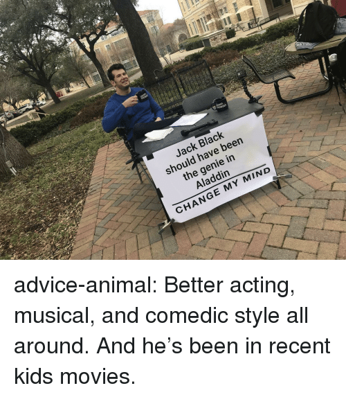 Advice, Aladdin, and Movies: Jack Black  should have been  the genie in  Aladdin  CHANGE MY MIND advice-animal:  Better acting, musical, and comedic style all around. And he's been in recent kids movies.