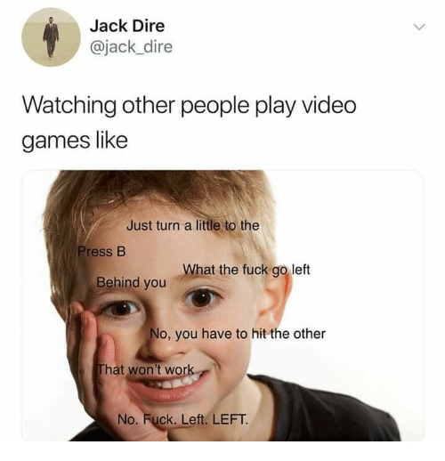 Video Games, Work, and Fuck: Jack Dire  @jack_dire  Watching other people play video  games like  Just turn a little to the  Press B  What the fuck go left  Behind you  o, you have to hit the other  hat won't work  No. Fuck. Left. LEFT.