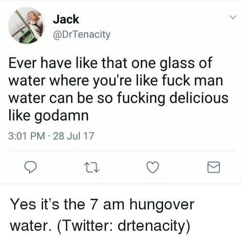 Fuck Man: Jack  @DrTenacity  Ever have like that one glass of  water where you're like fuck man  water can be so fucking delicious  like godamn  3:01 PM 28 Jul 17 Yes it's the 7 am hungover water. (Twitter: drtenacity)