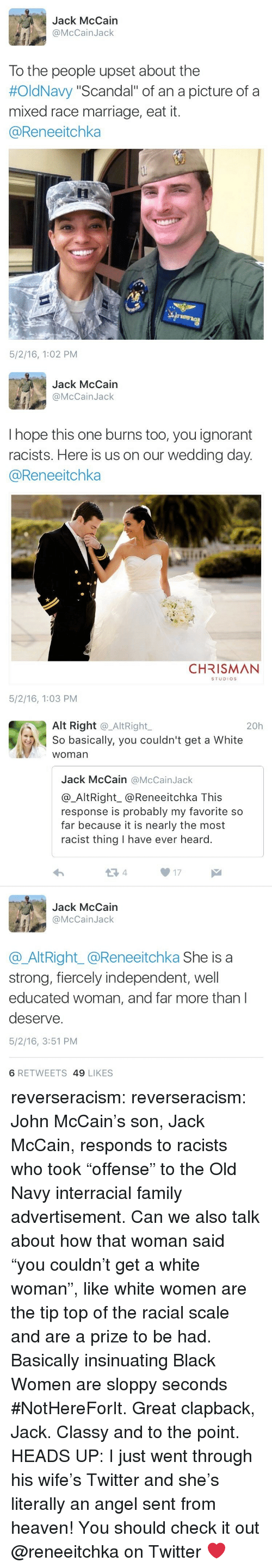 """Interracial: Jack McCain  @McCainJack  To the people upset about the  #OldNavy """"Scandal"""" of an a picture of a  mixed race marriage, eat it.  @Reneeitchka  5/2/16, 1:02 PM   Jack McCain  @McCainJack  I hope this one burns too, you ignorant  racists. Here is us on our wedding day  @Reneeitchka  CHRISMAN  STUDIOS  5/2/16, 1:03 PM   Alt Right @_AltRight,  So basically, you couldn't get a White  woman  20h  Jack McCain @McCainJack  @_AltRight_@Reneeitchka This  response is probably my favorite so  far because it is nearly the most  racist thing I have ever heard.  13 4  17  Jack McCain  @McCainJack  @AltRight_@Reneeitchka She is a  strong, fiercely independent, well  educated woman, and far more than l  deserve.  5/2/16, 3:51 PM  6 RETWEETS 49 LIKES reverseracism: reverseracism:  John McCain's son, Jack McCain, responds to racists who took """"offense"""" to the Old Navy interracial family advertisement.   Can we also talk about how that woman said """"you couldn't get a white woman"""", like white women are the tip top of the racial scale and are a prize to be had. Basically insinuating Black Women are sloppy seconds #NotHereForIt. Great clapback, Jack. Classy and to the point.  HEADS UP: I just went through his wife's Twitter and she's literally an angel sent from heaven!  You should check it out @reneeitchka on Twitter ❤️"""