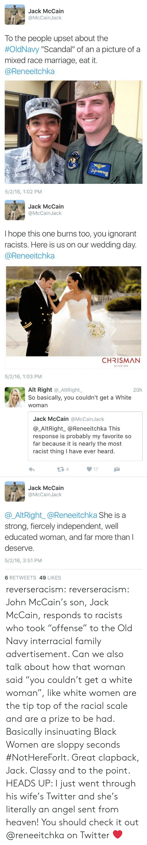 "Family, Heaven, and Ignorant: Jack McCain  @McCainJack  To the people upset about the  #OldNavy ""Scandal"" of an a picture of a  mixed race marriage, eat it.  @Reneeitchka  5/2/16, 1:02 PM   Jack McCain  @McCainJack  I hope this one burns too, you ignorant  racists. Here is us on our wedding day  @Reneeitchka  CHRISMAN  STUDIOS  5/2/16, 1:03 PM   Alt Right @_AltRight,  So basically, you couldn't get a White  woman  20h  Jack McCain @McCainJack  @_AltRight_@Reneeitchka This  response is probably my favorite so  far because it is nearly the most  racist thing I have ever heard.  13 4  17  Jack McCain  @McCainJack  @AltRight_@Reneeitchka She is a  strong, fiercely independent, well  educated woman, and far more than l  deserve.  5/2/16, 3:51 PM  6 RETWEETS 49 LIKES reverseracism:  reverseracism:  John McCain's son, Jack McCain, responds to racists who took ""offense"" to the Old Navy interracial family advertisement.   Can we also talk about how that woman said ""you couldn't get a white woman"", like white women are the tip top of the racial scale and are a prize to be had. Basically insinuating Black Women are sloppy seconds #NotHereForIt. Great clapback, Jack. Classy and to the point.  HEADS UP: I just went through his wife's Twitter and she's literally an angel sent from heaven!  You should check it out @reneeitchka on Twitter ❤️"