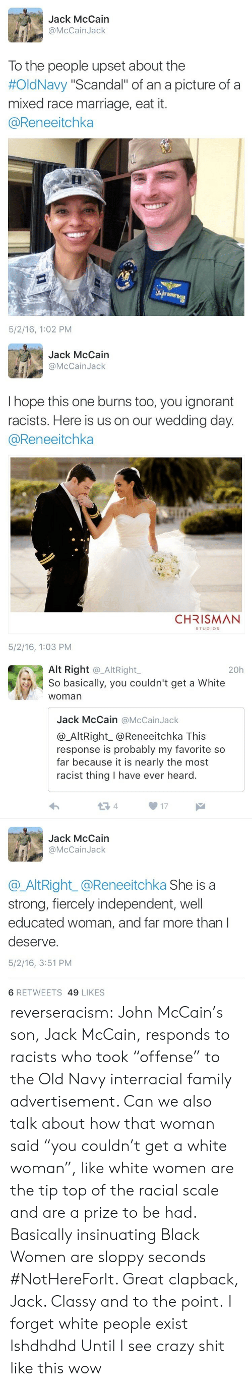 "Crazy, Family, and Ignorant: Jack McCain  @McCainJack  To the people upset about the  #OldNavy ""Scandal"" of an a picture of a  mixed race marriage, eat it.  @Reneeitchka  5/2/16, 1:02 PM   Jack McCain  @McCainJack  I hope this one burns too, you ignorant  racists. Here is us on our wedding day  @Reneeitchka  CHRISMAN  STUDIOS  5/2/16, 1:03 PM   Alt Right @_AltRight,  So basically, you couldn't get a White  woman  20h  Jack McCain @McCainJack  @_AltRight_@Reneeitchka This  response is probably my favorite so  far because it is nearly the most  racist thing I have ever heard.  13 4  17  Jack McCain  @McCainJack  @AltRight_@Reneeitchka She is a  strong, fiercely independent, well  educated woman, and far more than l  deserve.  5/2/16, 3:51 PM  6 RETWEETS 49 LIKES reverseracism:  John McCain's son, Jack McCain, responds to racists who took ""offense"" to the Old Navy interracial family advertisement.   Can we also talk about how that woman said ""you couldn't get a white woman"", like white women are the tip top of the racial scale and are a prize to be had. Basically insinuating Black Women are sloppy seconds #NotHereForIt. Great clapback, Jack. Classy and to the point.   I forget white people exist lshdhdhd Until I see crazy shit like this wow"