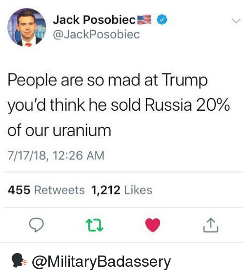 uranium: Jack Posobiec  @JackPosobiec  People are so mad at Trump  you'd think he sold Russia 20%  of our uranium  7/17/18, 12:26 AM  455 Retweets 1,212 Likes 🗣 @MilitaryBadassery