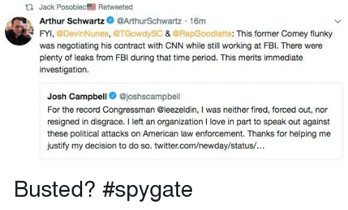 Arthur, cnn.com, and Fbi: Jack Posobiec R  Arthur SchwartzArthurSchwartz 16mm  FYI, @DevinNunes, @TGowdySC & @RepGoodlatte: This former Comey flunky  was negotiating his contract with CNN while still working at FBl. There were  plenty of leaks from FBI during that time period. This merits immediate  investigation  Josh Campbell @joshscampbell  For the record Congressman @leezeldin, I was neither fired, forced out, nor  resigned in disgrace. left an organization I love in part to speak out against  these political attacks on American law enforcement. Thanks for helping me  justify my decision to do so. twitter.com/newday/status/.