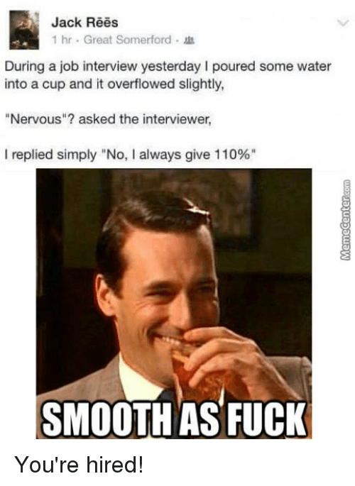 """Smooth As Fuck: Jack Rees  1 hr. Great Somerford  During a job interview yesterday l poured some water  into a cup and it overflowed slightly,  Nervous""""? asked the interviewer,  I replied simply """"No, l always give 110%""""  SMOOTH AS FUCK You're hired!"""