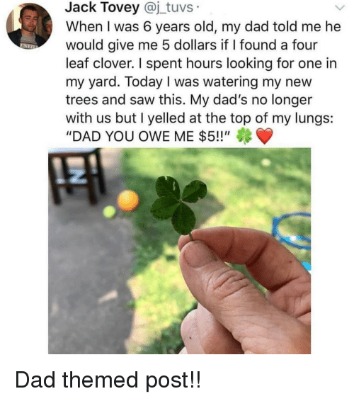 """Dad, Memes, and Saw: Jack Tovey @j_tuvs  When I was 6 years old, my dad told me he  would give me 5 dollars if I found a four  leaf clover. I spent hours looking for one in  my yard. Today I was watering my new  trees and saw this. My dad's no longer  with us but I yelled at the top of my lungs:  """"DAD YOU OWE ME $5!!"""" Dad themed post!!"""