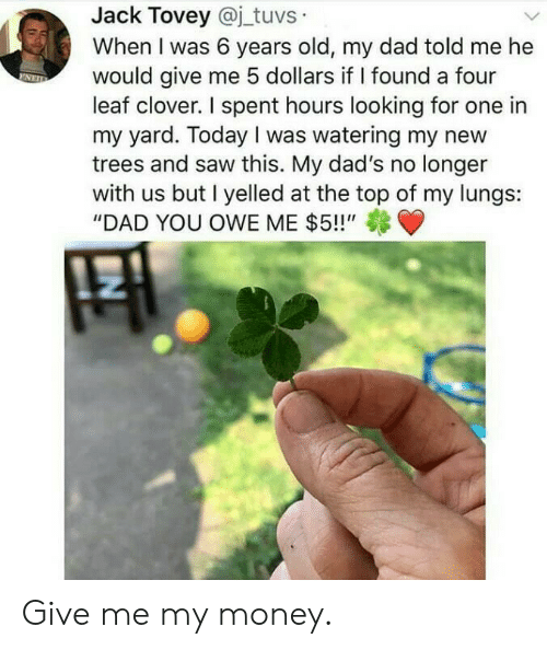 """at-the-top: Jack Tovey @j_tuvs  When I was 6 years old, my dad told me he  would give me 5 dollars if I found a four  leaf clover. I spent hours looking for one in  my yard. Today I was watering my new  trees and saw this. My dad's no longer  with us but I yelled at the top of my lungs:  """"DAD YOU OWE ME $5!!"""" Give me my money."""
