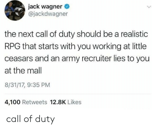 Call of Duty: jack wagner  @jackdwagner  the next call of duty should be a realistic  RPG that starts with you working at little  ceasars and an army recruiter lies to you  at the mall  8/31/17, 9:35 PM  4,100 Retweets 12.8K Likes call of duty