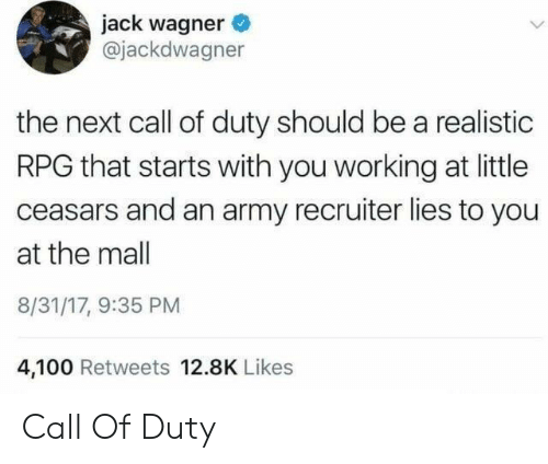 anaconda: jack wagner  @jackdwagner  the next call of duty should be a realistic  RPG that starts with you working at little  ceasars and an army recruiter lies to you  at the mall  8/31/17, 9:35 PM  4,100 Retweets 12.8K Likes Call Of Duty