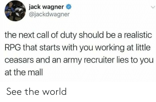realistic: jack wagner  @jackdwagner  the next call of duty should be a realistic  RPG that starts with you working at little  ceasars and an army recruiter lies to you  at the mall See the world