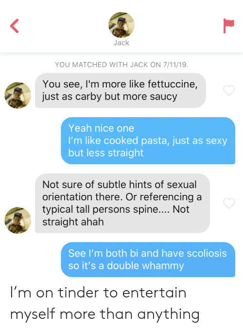 7/11, Sexy, and Tinder: Jack  YOU MATCHED WITH JACK ON 7/11/19.  You see, I'm more like fettuccine,  just as carby but more saucy  Yeah nice one  I'm like cooked pasta, just as sexy  but less straight  Not sure of subtle hints of sexual  orientation there. Or referencing a  typical tall persons spine.... Not  straight ahah  See I'm both bi and have scoliosis  so it's a double whammy I'm on tinder to entertain myself more than anything