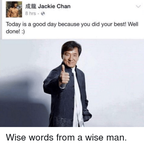 Jackie Chan: Jackie Chan  8 hrs. e  Today is a good day because you did your best! Well  done!:) <p>Wise words from a wise man.</p>