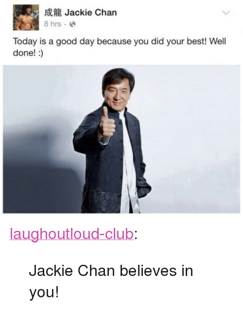 "Today Is A Good Day: Jackie Chan  8 hrs.e  Today is a good day because you did your best! Well  done! :) <p><a href=""http://laughoutloud-club.tumblr.com/post/158696663786/jackie-chan-believes-in-you"" class=""tumblr_blog"">laughoutloud-club</a>:</p>  <blockquote><p>Jackie Chan believes in you!</p></blockquote>"