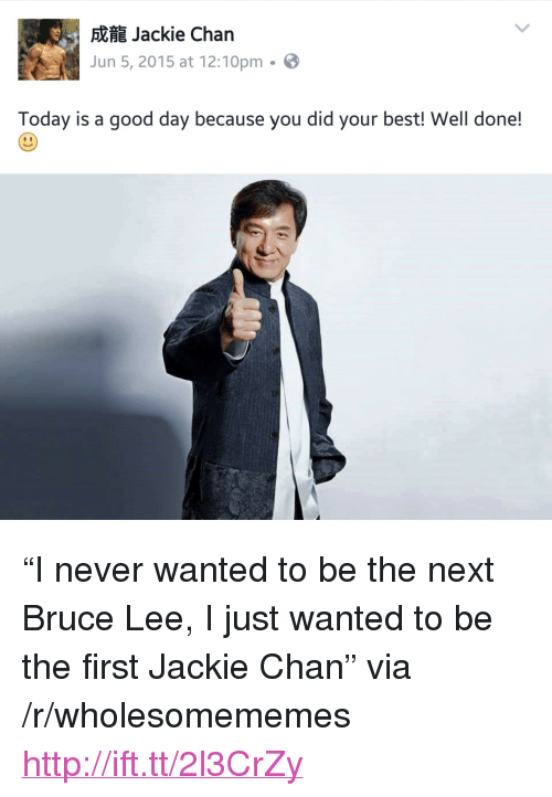"Today Is A Good Day: Jackie Chan  Jun 5, 2015 at 12:10pm-  Today is a good day because you did your best! Well done! <p>&ldquo;I never wanted to be the next Bruce Lee, I just wanted to be the first Jackie Chan&rdquo; via /r/wholesomememes <a href=""http://ift.tt/2l3CrZy"">http://ift.tt/2l3CrZy</a></p>"