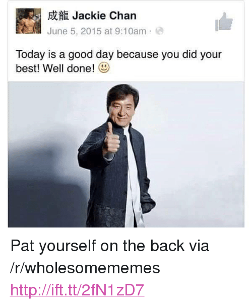 "Today Is A Good Day: Jackie Chan  June 5, 2015 at 9:10am  Today is a good day because you did your  best! Well done! <p>Pat yourself on the back via /r/wholesomememes <a href=""http://ift.tt/2fN1zD7"">http://ift.tt/2fN1zD7</a></p>"