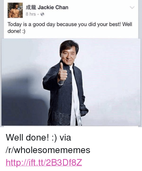 "Today Is A Good Day: Jackie Chan  Today is a good day because you did your best! Well  done!:) <p>Well done! :) via /r/wholesomememes <a href=""http://ift.tt/2B3Df8Z"">http://ift.tt/2B3Df8Z</a></p>"