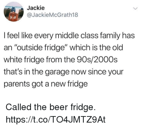 "Beer, Family, and Funny: Jackie  @JackieMcGrath18  I feel like every middle class family has  an ""outside fridge"" which is the old  white fridge from the 90s/2000s  that's in the garage now since your  parents got a new fridge Called the beer fridge. https://t.co/TO4JMTZ9At"