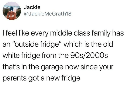 """Family, Parents, and White: Jackie  @JackieMcGrath18  I feel like every middle class family has  an """"outside fridge"""" which is the old  white fridge from the 90s/2000s  that's in the garage now since your  parents got a new fridge"""