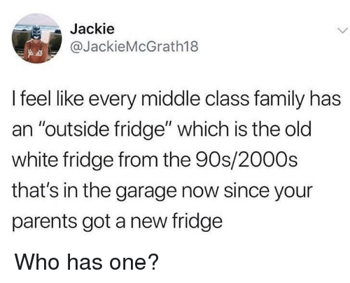 "Family, Parents, and White: Jackie  @JackieMcGrath18  I feel like every middle class family has  an ""outside fridge"" which is the old  white fridge from the 90s/2000s  that's in the garage now since your  parents got a new fridge Who has one?"