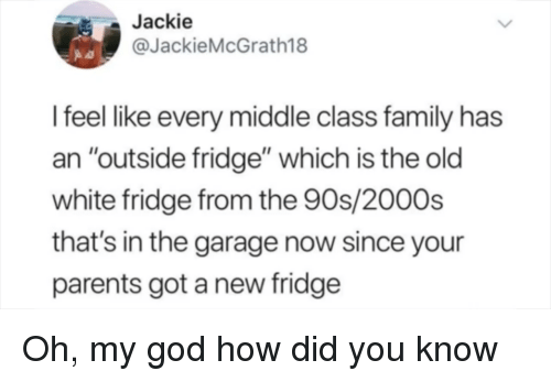 """Family, God, and Oh My God: Jackie  @JackieMcGrath18  I feel like every middle class family has  an """"outside fridge"""" which is the old  white fridge from the 90s/2000s  that's in the garage now since your  parents got a new fridge Oh, my god how did you know"""
