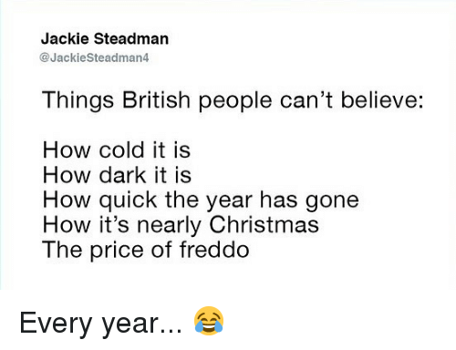 Christmas, Memes, and British: Jackie Steadman  @JackieSteadman4  Things British people can't believe:  How cold it is  How dark it is  How quick the year has gone  How it's nearly Christmas  The price of freddo Every year... 😂