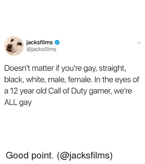 Gamerant: jacksfilms  @jacksfilms  Doesn't matter if you're gay, straight,  black, white, male, female. In the eyes df  a 12 year old Call of Duty gamer, we're  ALL gay Good point. (@jacksfilms)