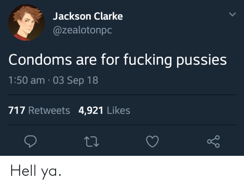 Fucking, Hell, and Condoms: Jackson Clarke  @zealotonpc  Condoms are for fucking pussies  1:50 am. 03 Sep 18  717 Retweets 4,921 Likes Hell ya.
