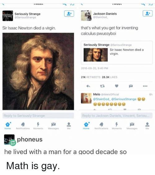 Staine: Jackson Daniels  Seriously Strange  Stain God  Serious Strange  Sir Isaac Newton died a virgin.  that's what you get for inventing  calculus  pwussyboi  Seriously Strange  OseriousStrange  Sir Isaac Newton died a  virgin.  2016-09-20, 9:40 PM  21K  RETWEETS  28.3K  LIKES  Melo Meloofficial  Stain God. CSeriousStrange  Reply to Jackson Daniels, Vincent, seriou  Reply to Seriously Strange  Home Notifications Moments Messages  Home Notifications Moments Messages  phoneus  he lived with a man for a good decade so Math is gay.
