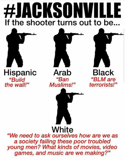 """Jacksonville:  #JACKSONVILLE  If the shooter turns out to be...  Black  """"BLM are  terrorists!""""  Hispanic Arab  """"Ban  Muslims!""""  """"Build  the wall!""""  White  """"We need to ask ourselves how are we as  a society failing these poor troubled  young men? What kinds of movies, video  games, and music are we making?"""""""