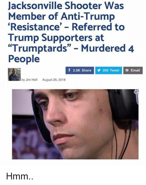"Memes, Email, and Trump: Jacksonville Shooter Was  Member of Anti-Trump  Resistance' - Referred to  Trump Supporters at  ""Trumptards"" Murdered 4  People  f 2.5K Share  206 Tweet Email  by Jim Hot August 26, 2018 Hmm.."