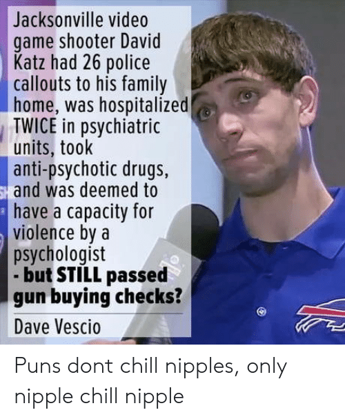Katze: Jacksonville video  game shooter David  Katz had 26 police  callouts to his family  home, was hospitalized  TWICE in psychiatric  units, took  anti-psychotic drugs,  and was deemed to  have a capacity for  violence bya  psychologist  but STILL passed  gun buying checks?  Dave Vescio Puns dont chill nipples, only nipple chill nipple