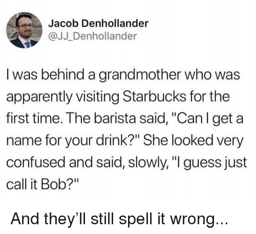 """Apparently, Confused, and Memes: Jacob Denhollander  @JJ Denhollander  I was behind a grandmother who was  apparently visiting Starbucks for the  first time. The barista said, """"Can l get a  name for your drink?"""" She looked very  confused and said, slowly, """"I guess just  call it Bob?"""" And they'll still spell it wrong..."""