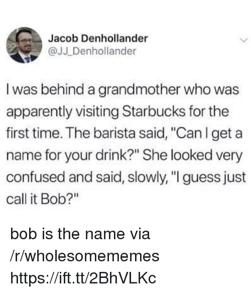 """Apparently, Confused, and Starbucks: Jacob Denhollander  @JJ Denhollander  I was behind a grandmother who was  apparently visiting Starbucks for the  first time. The barista said, """"Can l get a  name for your drink?"""" She looked very  confused and said, slowly, """" guess just  call it Bob?"""" bob is the name via /r/wholesomememes https://ift.tt/2BhVLKc"""