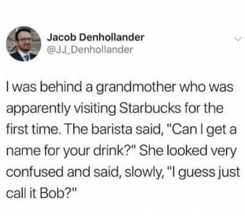"""Apparently, Confused, and Starbucks: Jacob Denhollander  @JJ Denhollander  I was behind a grandmother who was  apparently visiting Starbucks for the  first time. The barista said, """"Canlget a  name for your drink?"""" She looked very  confused and said, slowly, """"I guess just  call it Bob?"""""""