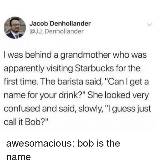 "Barista: Jacob Denhollander  @JJ Denhollander  I was behind a grandmother who was  apparently visiting Starbucks for the  first time. The barista said, ""Can l get a  name for your drink?"" She looked very  confused and said, slowly, "" guess just  call it Bob?"" awesomacious:  bob is the name"