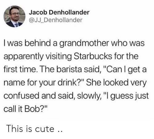 "Barista: Jacob Denhollander  @JJ _Denhollander  I was behind a grandmother who was  apparently visiting Starbucks for the  first time. The barista said, ""Can l get a  name for your drink?"" She looked very  confused and said, slowly, ""I guess just  call it Bob?"" This is cute .."