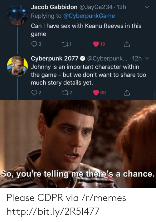jacob: Jacob Gabbidon @JayGa234 12h  Replying to @CyberpunkGame  Can I have sex with Keanu Reeves in this  game  3  18  Cyberpunk 2077 @Cyberpunk.. 12h  Johnny is an important character within  the game - but we don't want to share too  much story details yet.  2  t2  69  So, you're telling me there's a chance. Please CDPR via /r/memes http://bit.ly/2R5I477
