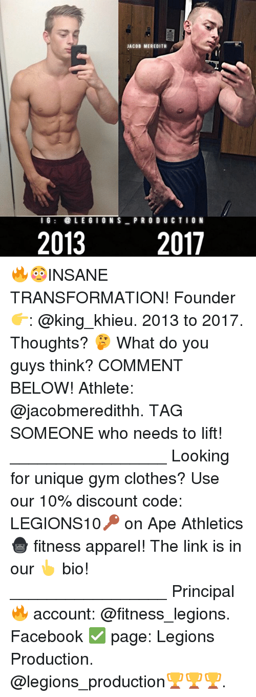 Athletics: JACOB MEREDITH  IG LEGIONS P RO DU CTIO N  2013  2017 🔥😳INSANE TRANSFORMATION! Founder 👉: @king_khieu. 2013 to 2017. Thoughts? 🤔 What do you guys think? COMMENT BELOW! Athlete: @jacobmeredithh. TAG SOMEONE who needs to lift! _________________ Looking for unique gym clothes? Use our 10% discount code: LEGIONS10🔑 on Ape Athletics 🦍 fitness apparel! The link is in our 👆 bio! _________________ Principal 🔥 account: @fitness_legions. Facebook ✅ page: Legions Production. @legions_production🏆🏆🏆.