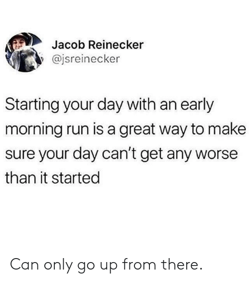 Dank, Run, and 🤖: Jacob Reinecker  @jsreinecker  Starting your day with an early  morning run is a great way to make  sure your day can't get any worse  than it started Can only go up from there.
